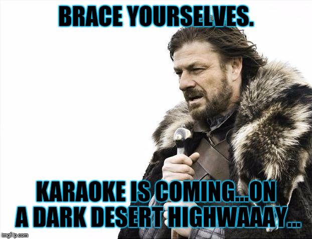Brace Yourselves X is Coming Meme | BRACE YOURSELVES. KARAOKE IS COMING...ON A DARK DESERT HIGHWAAAY... | image tagged in funny,brace yourselves x is coming,humor,memes | made w/ Imgflip meme maker