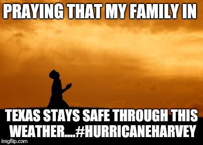 prayer | PRAYING THAT MY FAMILY IN TEXAS STAYS SAFE THROUGH THIS WEATHER....#HURRICANEHARVEY | image tagged in prayer | made w/ Imgflip meme maker