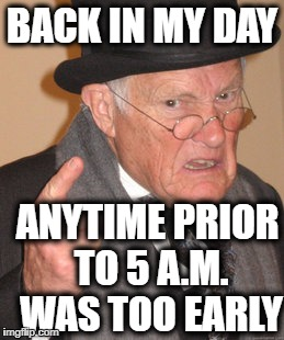 Back In My Day Meme | BACK IN MY DAY ANYTIME PRIOR TO 5 A.M. WAS TOO EARLY | image tagged in memes,back in my day | made w/ Imgflip meme maker