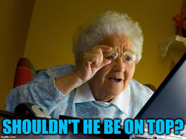 Grandma Finds The Internet Meme | SHOULDN'T HE BE ON TOP? | image tagged in memes,grandma finds the internet | made w/ Imgflip meme maker