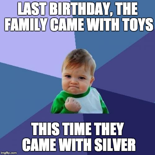 Success Kid Meme | LAST BIRTHDAY, THE FAMILY CAME WITH TOYS THIS TIME THEY CAME WITH SILVER | image tagged in memes,success kid | made w/ Imgflip meme maker
