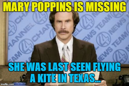 Don't go fly a kite... | MARY POPPINS IS MISSING SHE WAS LAST SEEN FLYING A KITE IN TEXAS... | image tagged in memes,ron burgundy,hurricane harvey,mary poppins,kite,weather | made w/ Imgflip meme maker