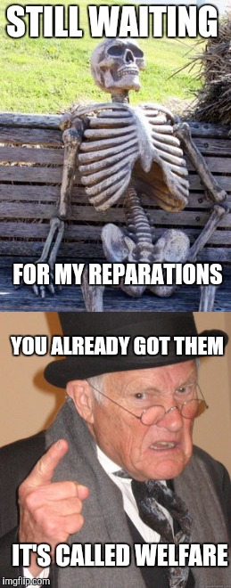 Still Waiting Back In My Day | STILL WAITING FOR MY REPARATIONS YOU ALREADY GOT THEM IT'S CALLED WELFARE | image tagged in back in my day,still waiting,memes | made w/ Imgflip meme maker