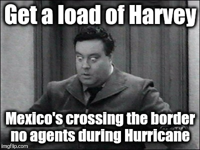 Get a load of Harvey Mexico's crossing the border no agents during Hurricane | image tagged in ralph kramden | made w/ Imgflip meme maker
