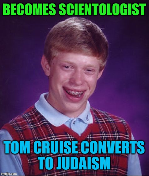 Bad Luck Brian Meme | BECOMES SCIENTOLOGIST TOM CRUISE CONVERTS TO JUDAISM | image tagged in memes,bad luck brian | made w/ Imgflip meme maker