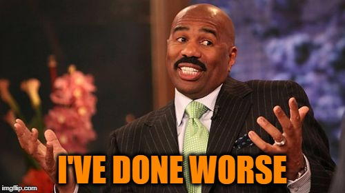 Steve Harvey Meme | I'VE DONE WORSE | image tagged in memes,steve harvey | made w/ Imgflip meme maker