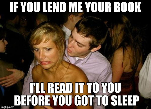 Club Face | IF YOU LEND ME YOUR BOOK I'LL READ IT TO YOU BEFORE YOU GOT TO SLEEP | image tagged in club face | made w/ Imgflip meme maker