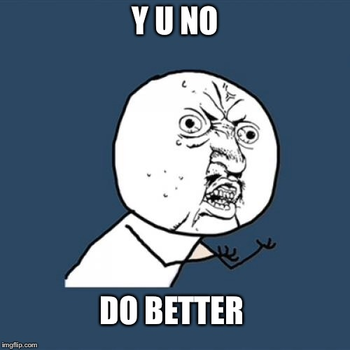 Y U No Meme | Y U NO DO BETTER | image tagged in memes,y u no | made w/ Imgflip meme maker