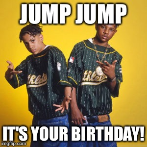 JUMP JUMP IT'S YOUR BIRTHDAY! | image tagged in kris kross,birthday,happy birthday | made w/ Imgflip meme maker