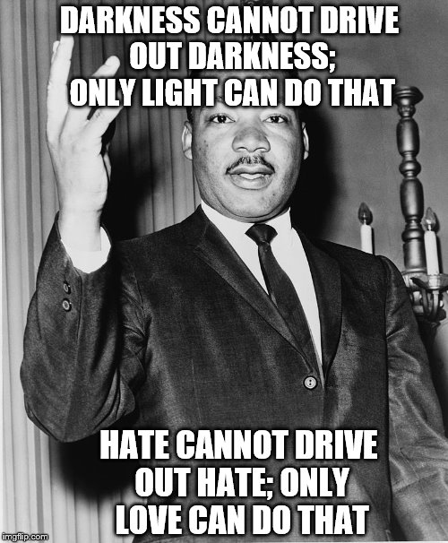 This is a message for Antifa, who are, in fact, acting as Fascists. Quote by MLK. | DARKNESS CANNOT DRIVE OUT DARKNESS; ONLY LIGHT CAN DO THAT HATE CANNOT DRIVE OUT HATE; ONLY LOVE CAN DO THAT | image tagged in martin luther king,jr,antifa,memes | made w/ Imgflip meme maker