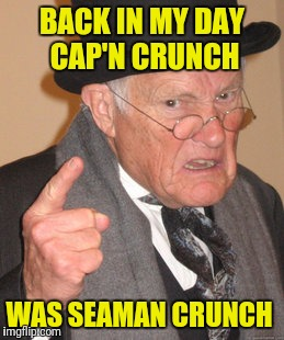Back In My Day Meme | BACK IN MY DAY CAP'N CRUNCH WAS SEAMAN CRUNCH | image tagged in memes,back in my day | made w/ Imgflip meme maker