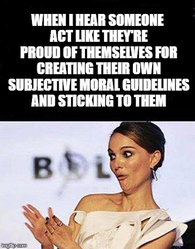 I stick by the moral rules I make for myself. Aren't I grand?  | WHEN I HEAR SOMEONE ACT LIKE THEY'RE PROUD OF THEMSELVES FOR CREATING THEIR OWN SUBJECTIVE MORAL GUIDELINES AND STICKING TO THEM | image tagged in morality,atheism,christianity,god,jesus,moral relativism | made w/ Imgflip meme maker