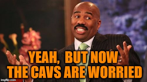Steve Harvey Meme | YEAH,  BUT NOW THE CAVS ARE WORRIED | image tagged in memes,steve harvey | made w/ Imgflip meme maker