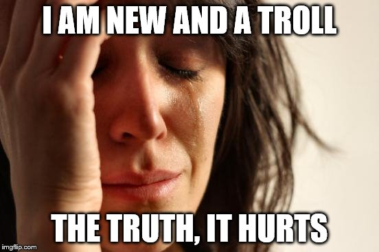 First World Problems Meme | I AM NEW AND A TROLL THE TRUTH, IT HURTS | image tagged in memes,first world problems | made w/ Imgflip meme maker