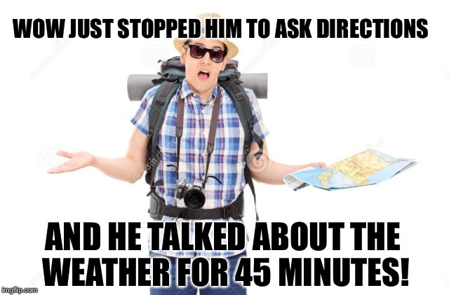 WOW JUST STOPPED HIM TO ASK DIRECTIONS AND HE TALKED ABOUT THE WEATHER FOR 45 MINUTES! | made w/ Imgflip meme maker