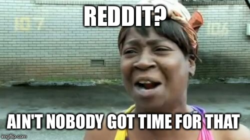 Aint Nobody Got Time For That Meme | REDDIT? AIN'T NOBODY GOT TIME FOR THAT | image tagged in memes,aint nobody got time for that | made w/ Imgflip meme maker