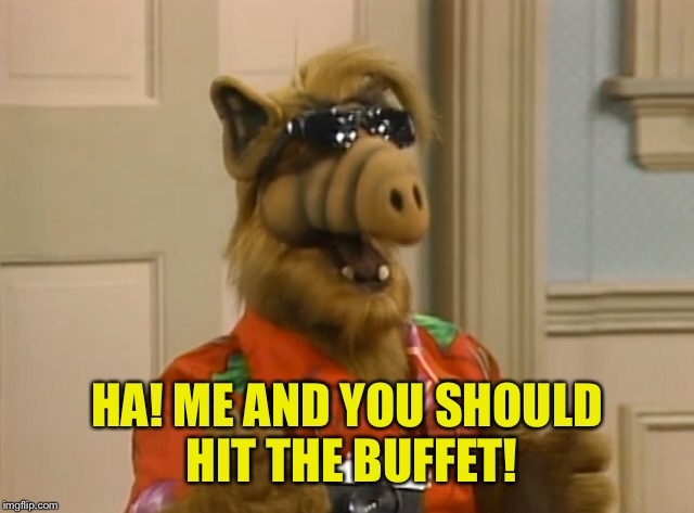 HA! ME AND YOU SHOULD HIT THE BUFFET! | made w/ Imgflip meme maker