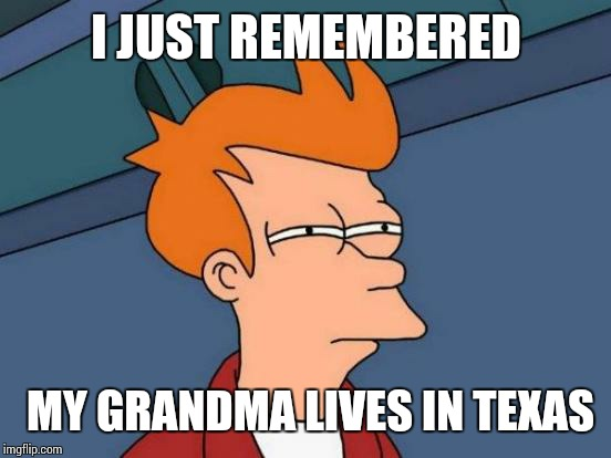 Futurama Fry Meme | I JUST REMEMBERED MY GRANDMA LIVES IN TEXAS | image tagged in memes,futurama fry | made w/ Imgflip meme maker