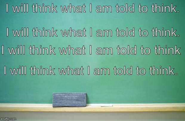 blank chalkboard | I will think what I am told to think. I will think what I am told to think. I will think what I am told to think. I will think what I am tol | image tagged in blank chalkboard | made w/ Imgflip meme maker