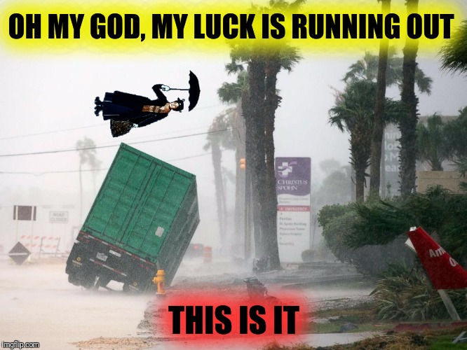 OH MY GOD, MY LUCK IS RUNNING OUT THIS IS IT | made w/ Imgflip meme maker
