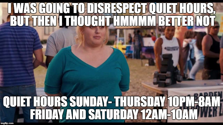 I WAS GOING TO DISRESPECT QUIET HOURS, BUT THEN I THOUGHT HMMMM BETTER NOT QUIET HOURS SUNDAY- THURSDAY 10PM-8AM  FRIDAY AND SATURDAY 12AM-1 | image tagged in quiet hours - fat amy | made w/ Imgflip meme maker