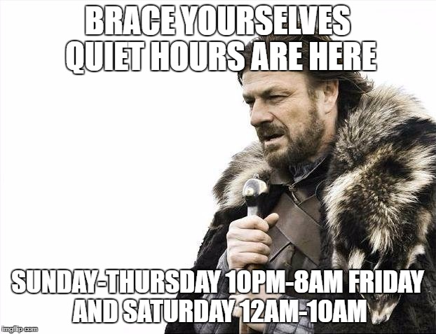 Brace Yourselves X is Coming Meme | BRACE YOURSELVES QUIET HOURS ARE HERE SUNDAY-THURSDAY 10PM-8AM FRIDAY AND SATURDAY 12AM-10AM | image tagged in memes,brace yourselves x is coming | made w/ Imgflip meme maker
