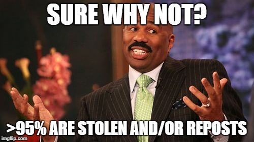Steve Harvey Meme | SURE WHY NOT? >95% ARE STOLEN AND/OR REPOSTS | image tagged in memes,steve harvey | made w/ Imgflip meme maker