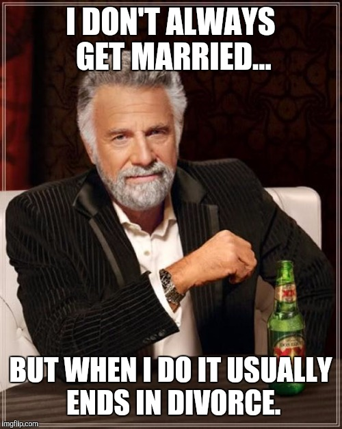 The Most Interesting Man In The World Meme | I DON'T ALWAYS GET MARRIED... BUT WHEN I DO IT USUALLY ENDS IN DIVORCE. | image tagged in memes,the most interesting man in the world | made w/ Imgflip meme maker