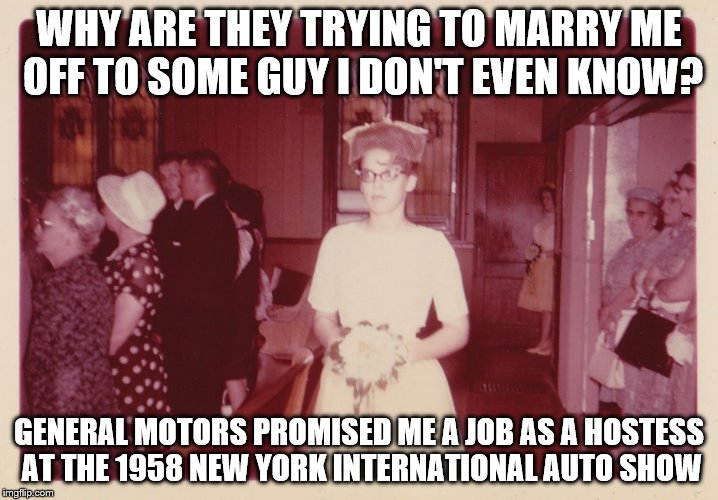 Reluctant 1950's Bride | WHY ARE THEY TRYING TO MARRY ME OFF TO SOME GUY I DON'T EVEN KNOW? GENERAL MOTORS PROMISED ME A JOB AS A HOSTESS AT THE 1958 NEW YORK INTERN | image tagged in reluctant 1950's bride,memes,something new,unhappy bride | made w/ Imgflip meme maker