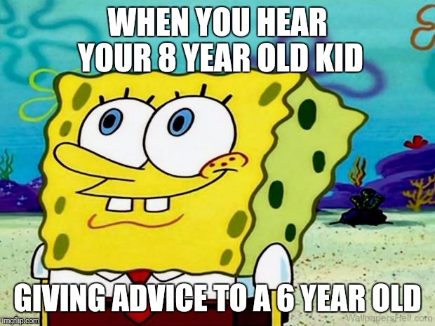 Good advice can be hard to find | WHEN YOU HEAR YOUR 8 YEAR OLD KID GIVING ADVICE TO A 6 YEAR OLD | image tagged in spongebob listening,been there,done that,actual advice mallard,kids | made w/ Imgflip meme maker