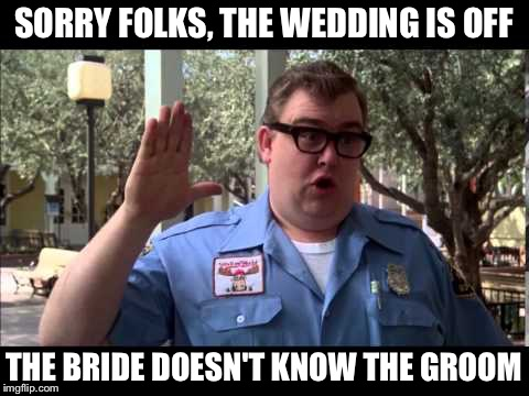 Wally World | SORRY FOLKS, THE WEDDING IS OFF THE BRIDE DOESN'T KNOW THE GROOM | image tagged in wally world | made w/ Imgflip meme maker