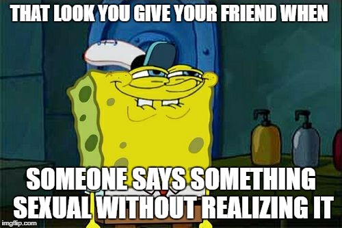 Dont You Squidward Meme | THAT LOOK YOU GIVE YOUR FRIEND WHEN SOMEONE SAYS SOMETHING SEXUAL WITHOUT REALIZING IT | image tagged in memes,dont you squidward | made w/ Imgflip meme maker