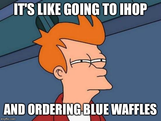 Futurama Fry Meme | IT'S LIKE GOING TO IHOP AND ORDERING BLUE WAFFLES | image tagged in memes,futurama fry | made w/ Imgflip meme maker