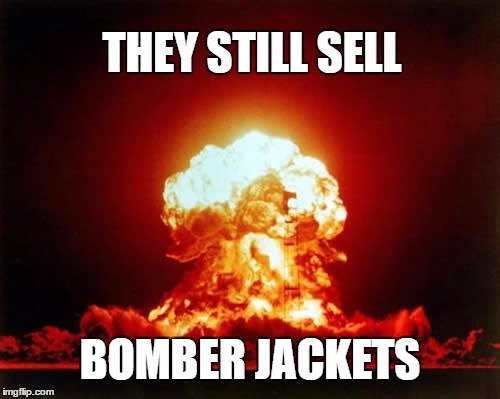 Talk about encouraging suicide bombers ... | THEY STILL SELL BOMBER JACKETS | image tagged in memes,nuclear explosion,bomb | made w/ Imgflip meme maker