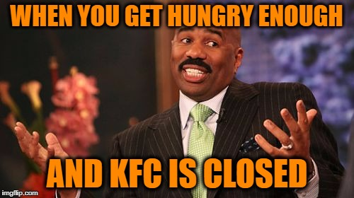 Steve Harvey Meme | WHEN YOU GET HUNGRY ENOUGH AND KFC IS CLOSED | image tagged in memes,steve harvey | made w/ Imgflip meme maker