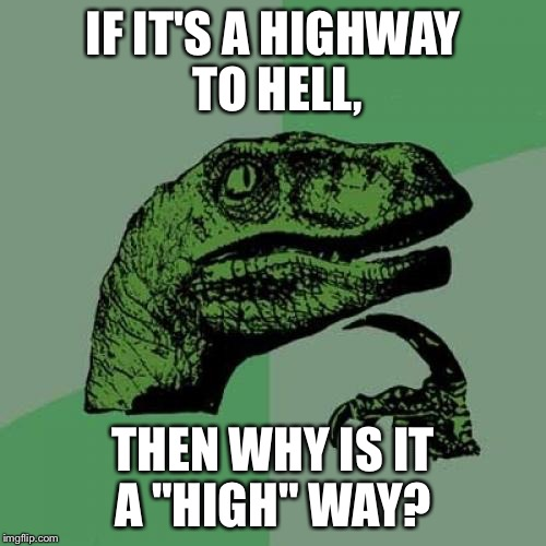"So would it be a byway to hell? | IF IT'S A HIGHWAY TO HELL, THEN WHY IS IT A ""HIGH"" WAY? 