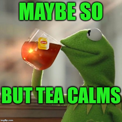 But Thats None Of My Business Meme | MAYBE SO BUT TEA CALMS | image tagged in memes,but thats none of my business,kermit the frog | made w/ Imgflip meme maker