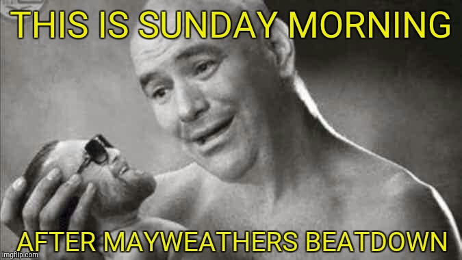 Mayweather mcgregor  | THIS IS SUNDAY MORNING AFTER MAYWEATHERS BEATDOWN | image tagged in sports,funny,boxing,floyd mayweather | made w/ Imgflip meme maker