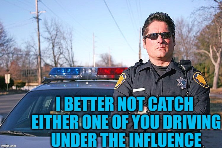 police | I BETTER NOT CATCH EITHER ONE OF YOU DRIVING UNDER THE INFLUENCE | image tagged in police | made w/ Imgflip meme maker