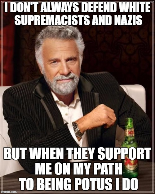 The Most Interesting Man In The World Meme | I DON'T ALWAYS DEFEND WHITE SUPREMACISTS AND NAZIS BUT WHEN THEY SUPPORT ME ON MY PATH TO BEING POTUS I DO | image tagged in memes,the most interesting man in the world | made w/ Imgflip meme maker