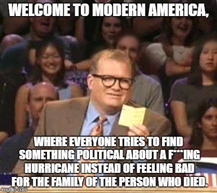 Drew Carey | WELCOME TO MODERN AMERICA, WHERE EVERYONE TRIES TO FIND SOMETHING POLITICAL ABOUT A F***ING HURRICANE INSTEAD OF FEELING BAD FOR THE FAMILY  | image tagged in drew carey | made w/ Imgflip meme maker