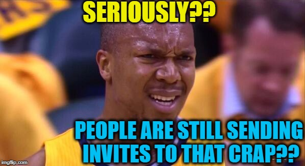 huh | SERIOUSLY?? PEOPLE ARE STILL SENDING INVITES TO THAT CRAP?? | image tagged in huh | made w/ Imgflip meme maker