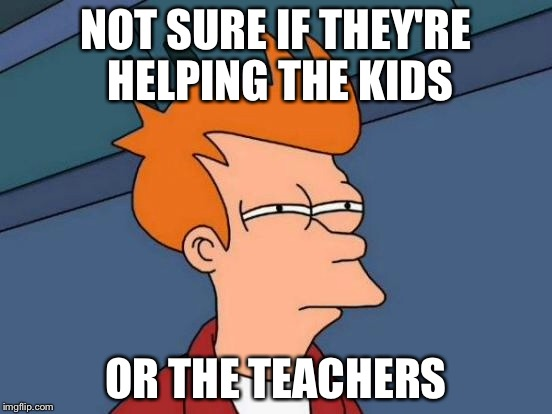 Futurama Fry Meme | NOT SURE IF THEY'RE HELPING THE KIDS OR THE TEACHERS | image tagged in memes,futurama fry | made w/ Imgflip meme maker