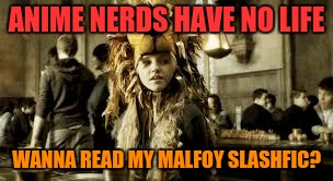 ANIME NERDS HAVE NO LIFE WANNA READ MY MALFOY SLASHFIC? | made w/ Imgflip meme maker