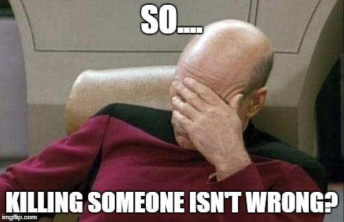 Captain Picard Facepalm Meme | SO.... KILLING SOMEONE ISN'T WRONG? | image tagged in memes,captain picard facepalm | made w/ Imgflip meme maker