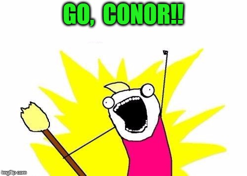 X All The Y Meme | GO,  CONOR!! | image tagged in memes,x all the y | made w/ Imgflip meme maker