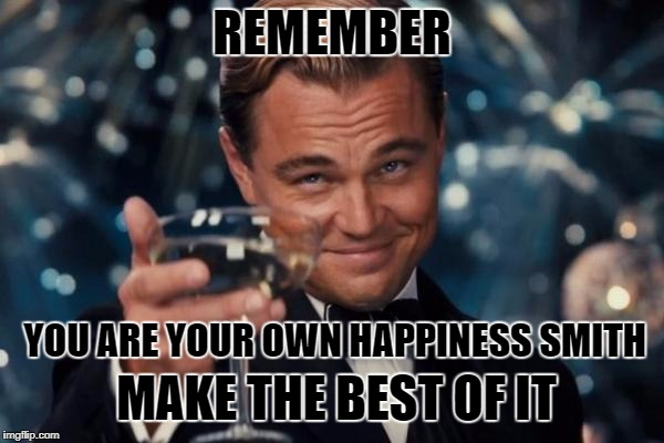 Leonardo Dicaprio Cheers Meme | REMEMBER YOU ARE YOUR OWN HAPPINESS SMITH MAKE THE BEST OF IT | image tagged in memes,leonardo dicaprio cheers | made w/ Imgflip meme maker