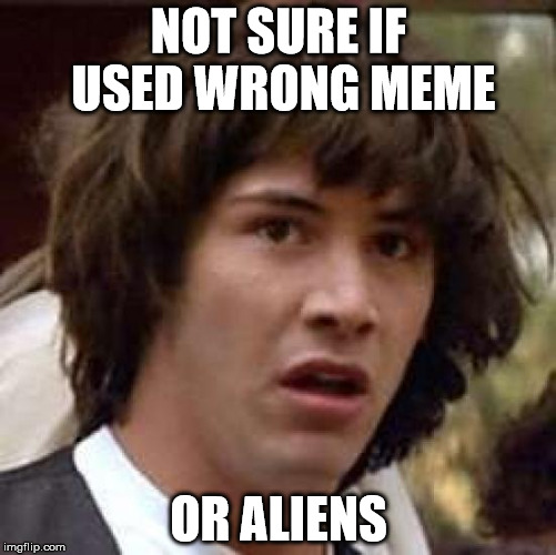 Yeah it's one of these memes. | NOT SURE IF USED WRONG MEME OR ALIENS | image tagged in memes,conspiracy keanu,not sure if,ancient aliens,smash up | made w/ Imgflip meme maker