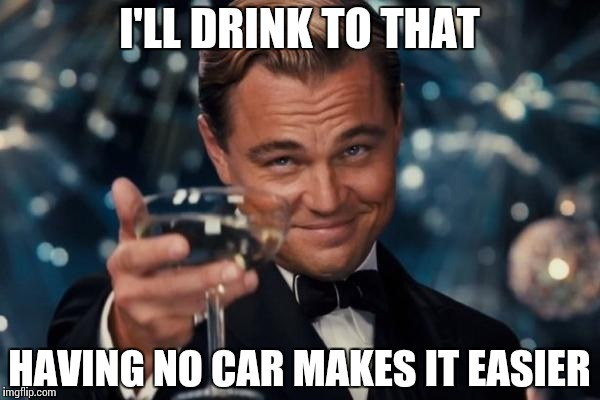 Leonardo Dicaprio Cheers Meme | I'LL DRINK TO THAT HAVING NO CAR MAKES IT EASIER | image tagged in memes,leonardo dicaprio cheers | made w/ Imgflip meme maker