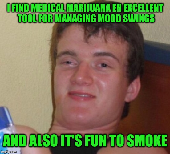 I FIND MEDICAL MARIJUANA EN EXCELLENT TOOL FOR MANAGING MOOD SWINGS AND ALSO IT'S FUN TO SMOKE | made w/ Imgflip meme maker
